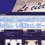 【YouTube】lecielbチャンネル、登録よろしくお願いしまーす♪